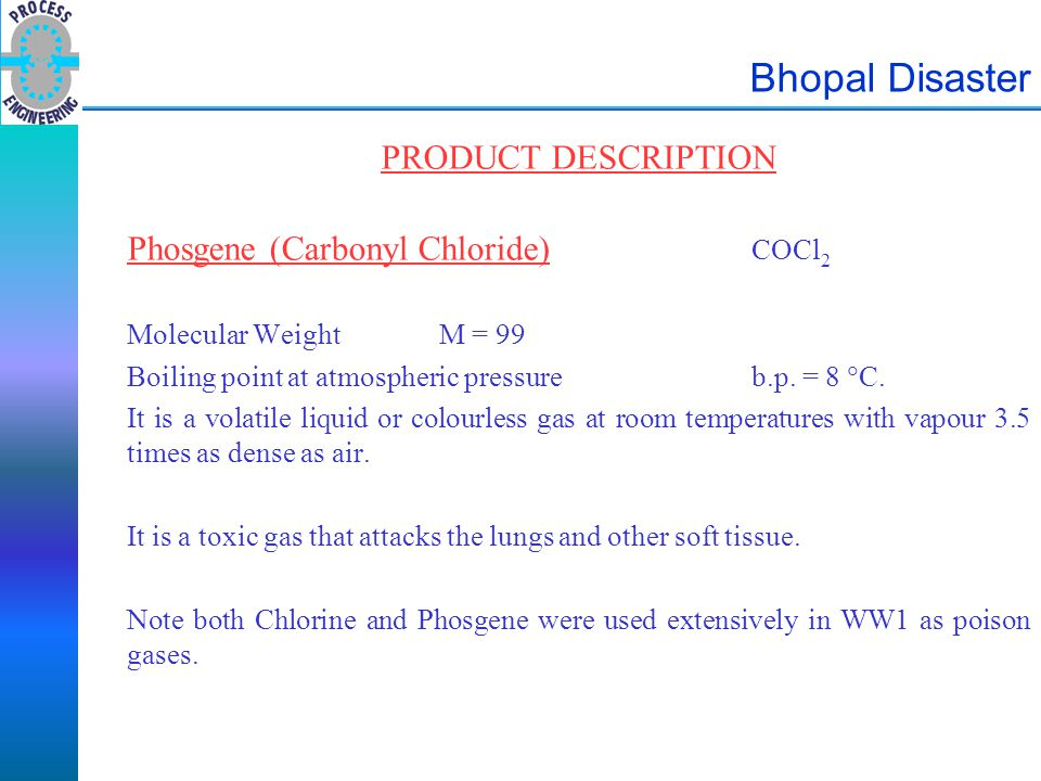 Bhopal Disaster PRODUCT DESCRIPTION Phosgene (Carbonyl Chloride) COCl 2 Molecular WeightM = 99 Boiling point at atmospheric pressureb.p. = 8  C. It i