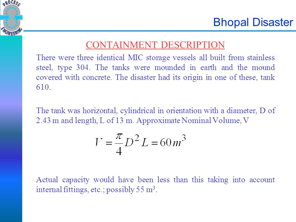 Bhopal Disaster CONTAINMENT DESCRIPTION There were three identical MIC storage vessels all built from stainless steel, type 304. The tanks were mounde