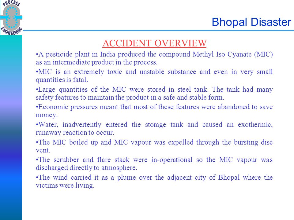Bhopal Disaster PLANT & PROCESS DESCRIPTION The Union Carbide plant at Bhopal produced the product 'Sevin' an insecticide for spraying on crops.