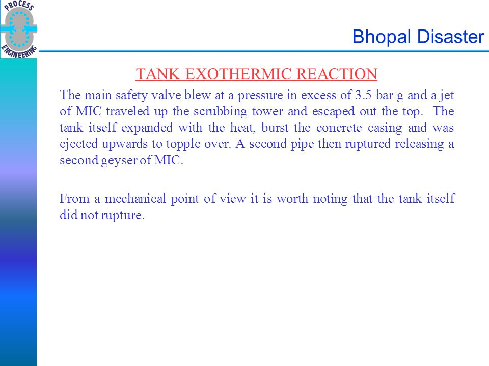 Bhopal Disaster TANK EXOTHERMIC REACTION The main safety valve blew at a pressure in excess of 3.5 bar g and a jet of MIC traveled up the scrubbing to