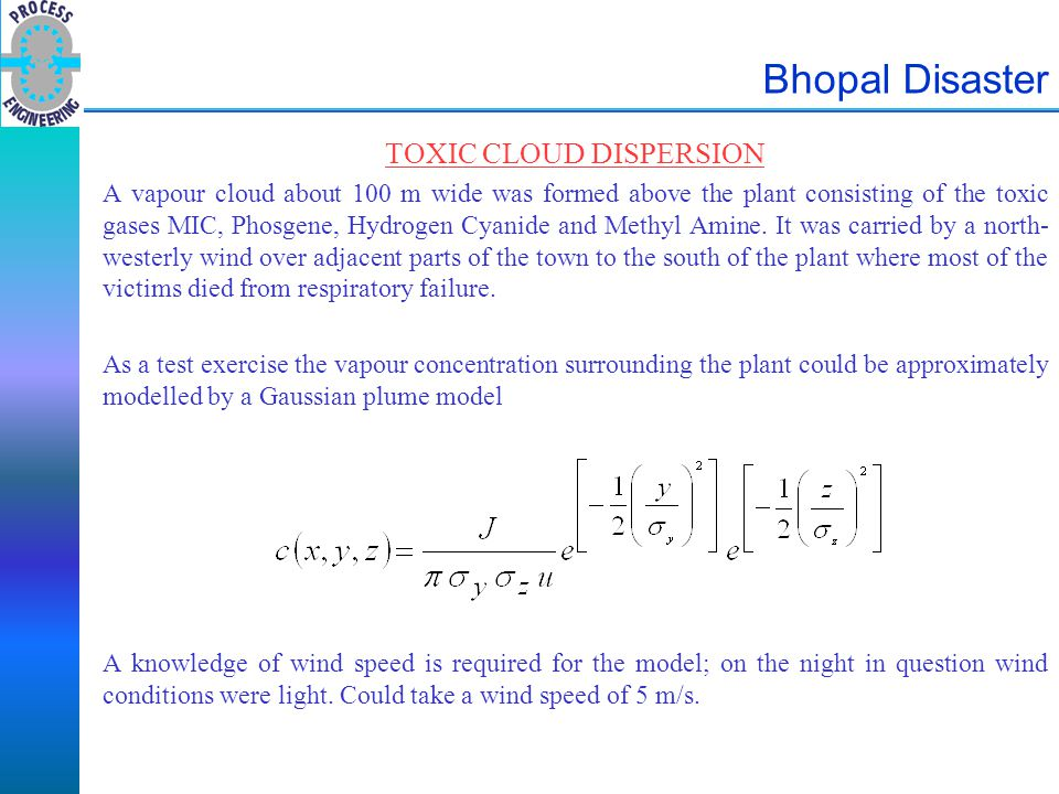 Bhopal Disaster TOXIC CLOUD DISPERSION A vapour cloud about 100 m wide was formed above the plant consisting of the toxic gases MIC, Phosgene, Hydroge