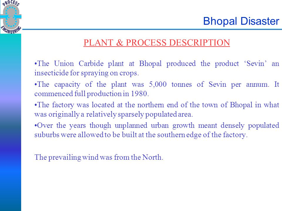 Bhopal Disaster PLANT & PROCESS DESCRIPTION The Union Carbide plant at Bhopal produced the product 'Sevin' an insecticide for spraying on crops. The c