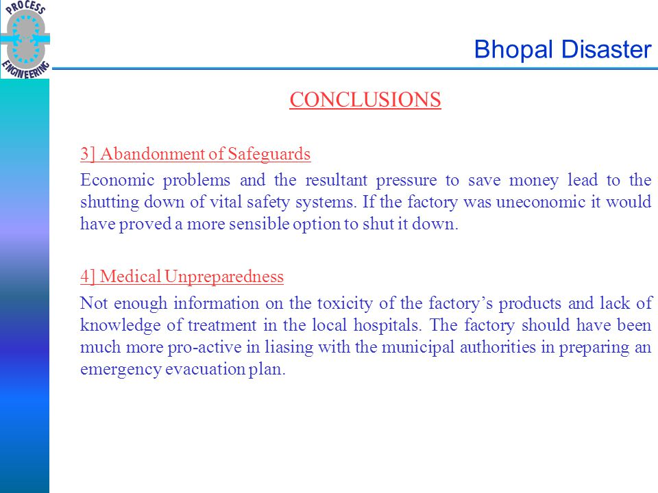 Bhopal Disaster CONCLUSIONS 3] Abandonment of Safeguards Economic problems and the resultant pressure to save money lead to the shutting down of vital
