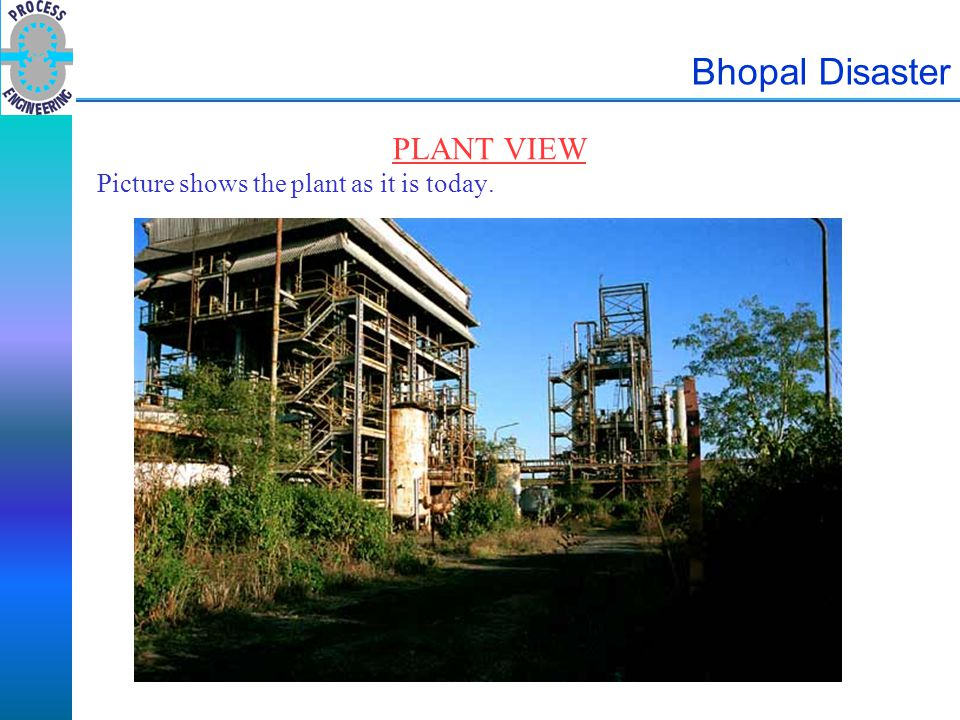 Bhopal Disaster PROCESS DESCRIPTION There were five main process areas on site: Carbon Monoxide Production Carbon plus Oxygen to Carbon Monoxide Phosgene Manufacturing Plant Carbon Monoxide plus Chlorine to Phosgene Methyl Isocyanate Plant Phosgene plus Methyl Amine to MIC Alpha Napthol Plant Sevin Plant MIC plus Alpha Napthol to Sevin MIC was produced by reacting Phosgene with Methyl Amine and separating out the MIC by distillation.