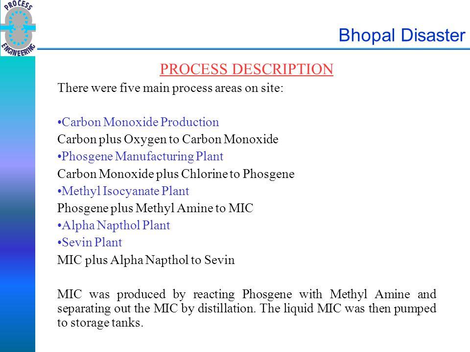 Bhopal Disaster PROCESS DESCRIPTION There were five main process areas on site: Carbon Monoxide Production Carbon plus Oxygen to Carbon Monoxide Phosg