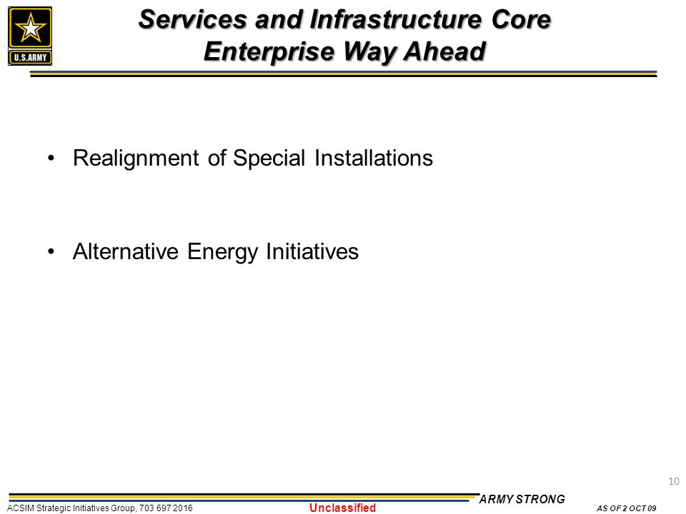 10 ARMY STRONG ACSIM Strategic Initiatives Group, 703 697 2016 AS OF 2 OCT 09 Unclassified Services and Infrastructure Core Enterprise Way Ahead Realignment of Special Installations Alternative Energy Initiatives 10