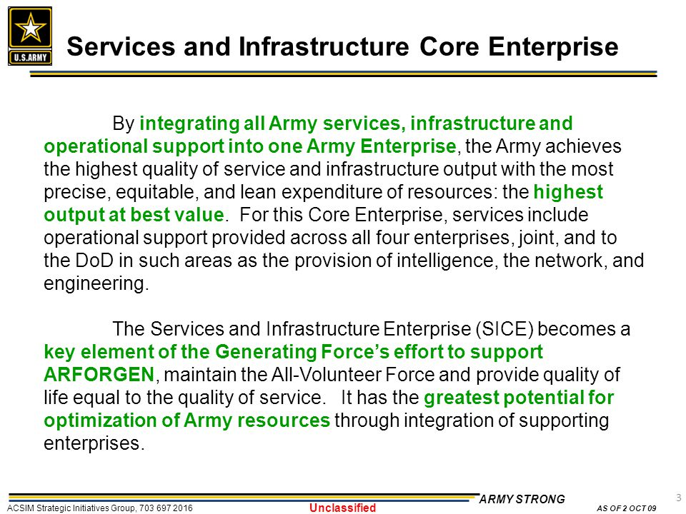 3 ARMY STRONG ACSIM Strategic Initiatives Group, 703 697 2016 AS OF 2 OCT 09 Unclassified Services and Infrastructure Core Enterprise By integrating all Army services, infrastructure and operational support into one Army Enterprise, the Army achieves the highest quality of service and infrastructure output with the most precise, equitable, and lean expenditure of resources: the highest output at best value.