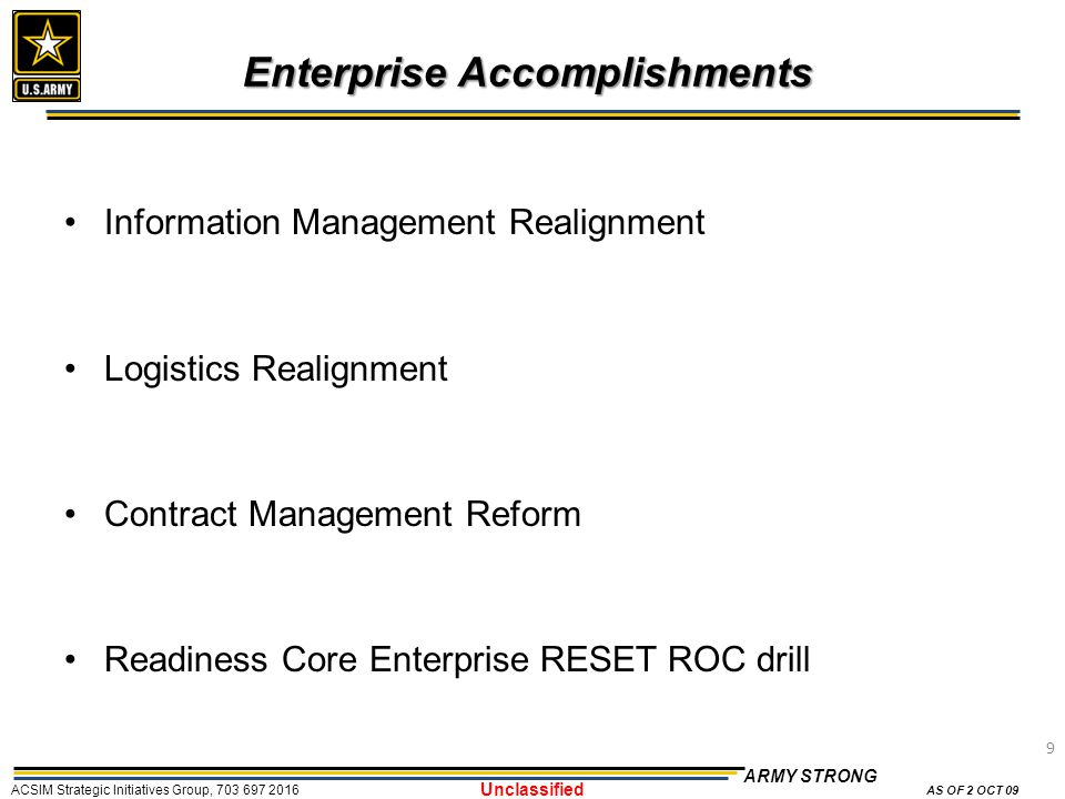 9 ARMY STRONG ACSIM Strategic Initiatives Group, 703 697 2016 AS OF 2 OCT 09 Unclassified Enterprise Accomplishments Information Management Realignment Logistics Realignment Contract Management Reform Readiness Core Enterprise RESET ROC drill 9