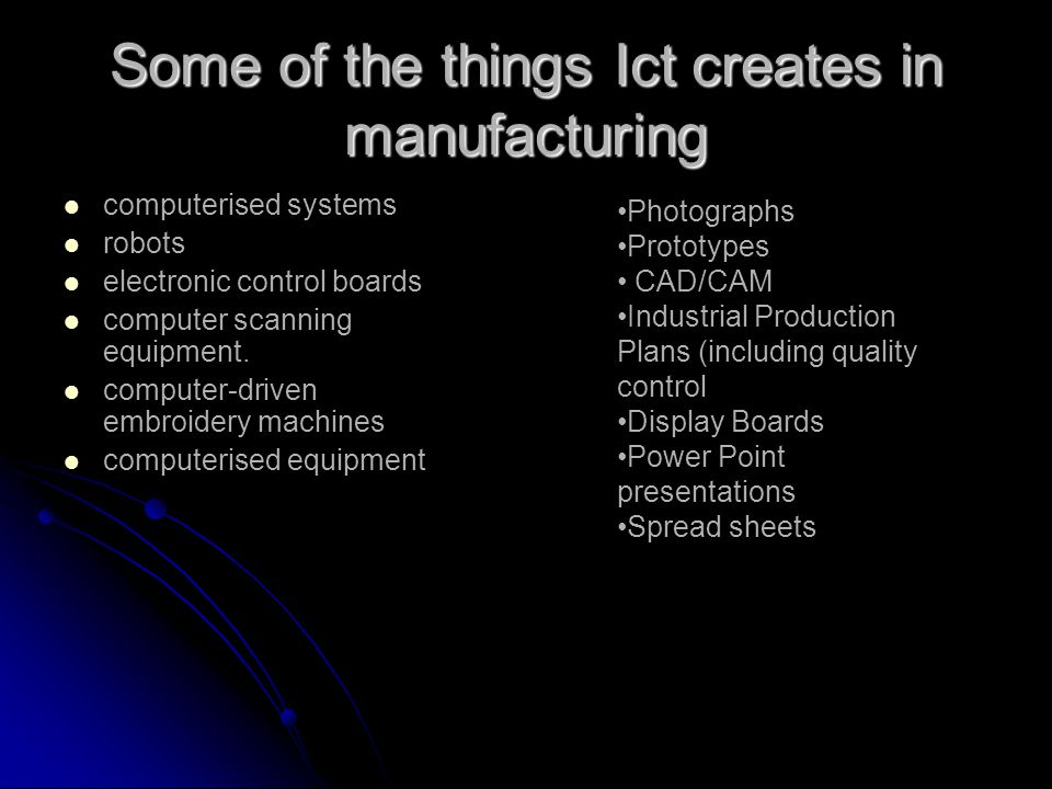 Some of the things Ict creates in manufacturing computerised systems robots electronic control boards computer scanning equipment.