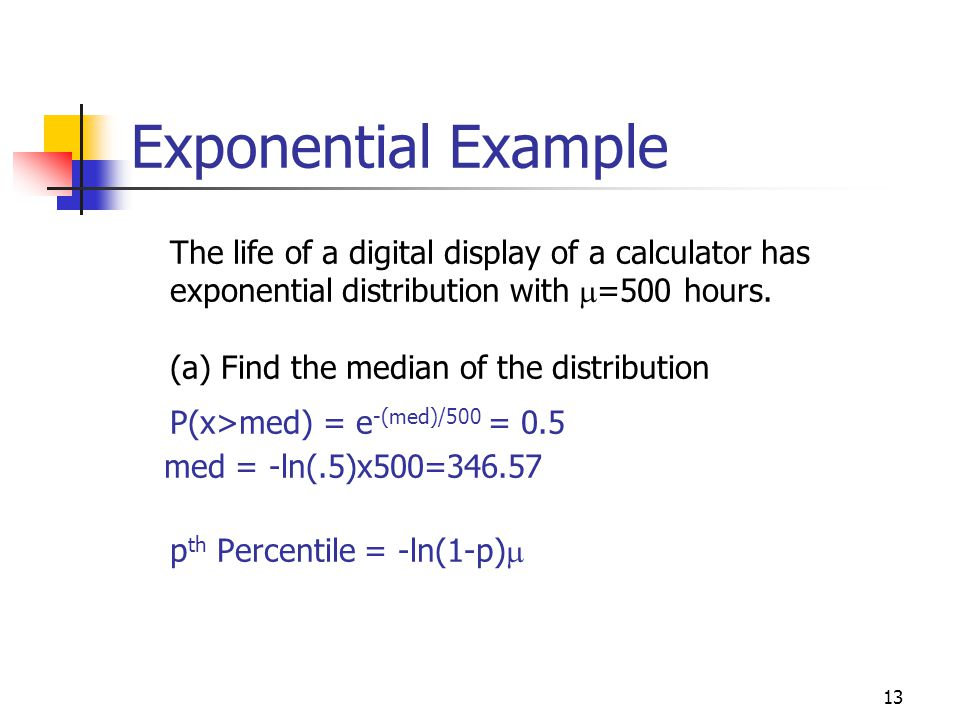 13 Exponential Example The life of a digital display of a calculator has exponential distribution with  =500 hours. (a) Find the median of the distri