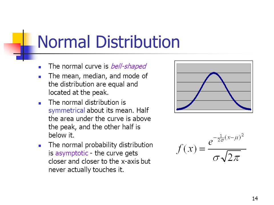 14 Normal Distribution The normal curve is bell-shaped The mean, median, and mode of the distribution are equal and located at the peak. The normal di