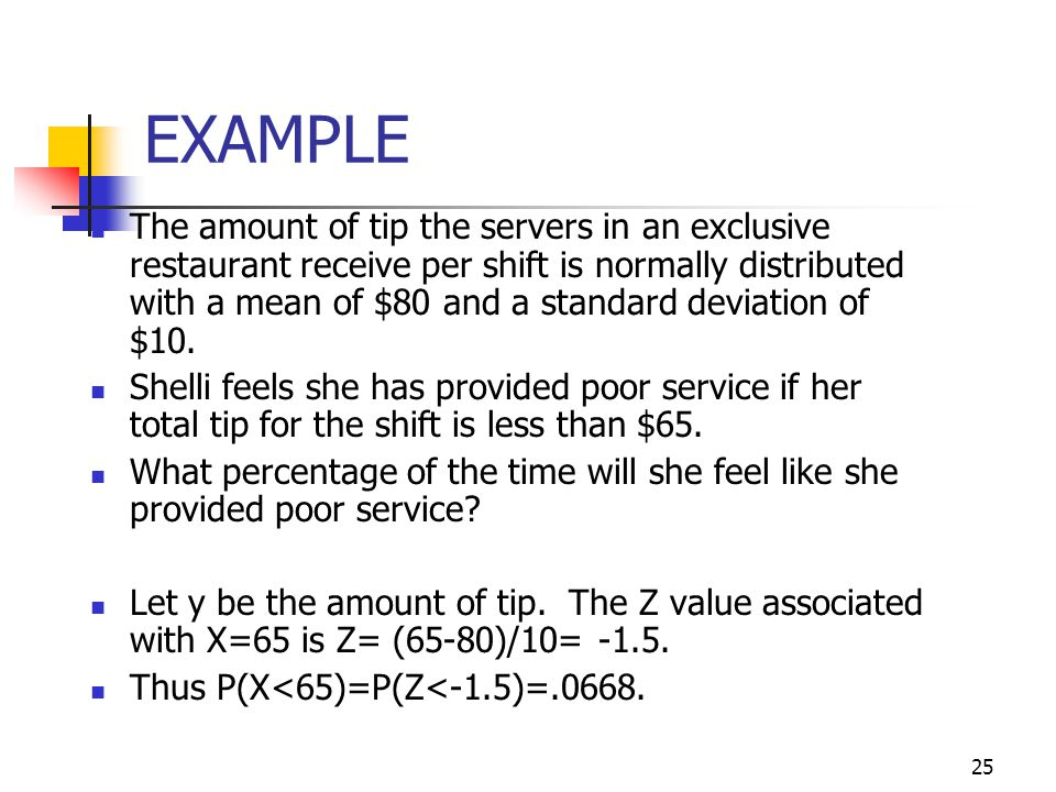 25 EXAMPLE The amount of tip the servers in an exclusive restaurant receive per shift is normally distributed with a mean of $80 and a standard deviat