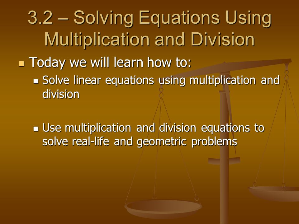 Today we will learn how to: Today we will learn how to: Solve linear equations using multiplication and division Solve linear equations using multiplication and division Use multiplication and division equations to solve real-life and geometric problems Use multiplication and division equations to solve real-life and geometric problems