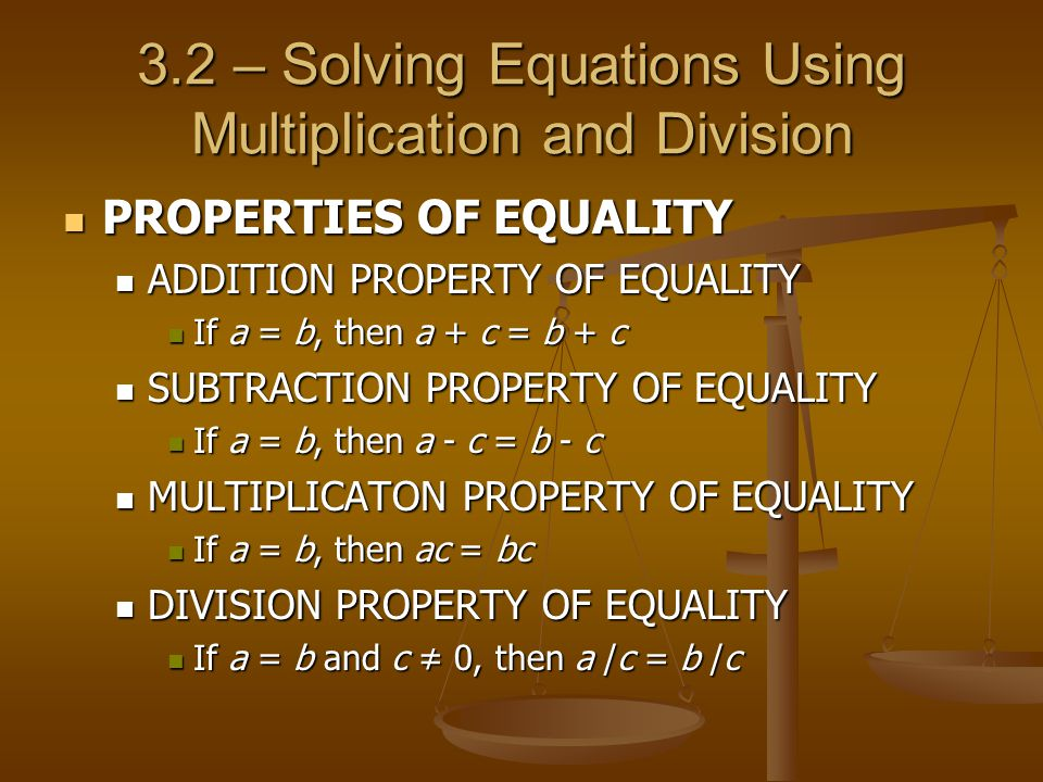 3.2 – Solving Equations Using Multiplication and Division PROPERTIES OF EQUALITY PROPERTIES OF EQUALITY ADDITION PROPERTY OF EQUALITY ADDITION PROPERTY OF EQUALITY If a = b, then a + c = b + c If a = b, then a + c = b + c SUBTRACTION PROPERTY OF EQUALITY SUBTRACTION PROPERTY OF EQUALITY If a = b, then a - c = b - c If a = b, then a - c = b - c MULTIPLICATON PROPERTY OF EQUALITY MULTIPLICATON PROPERTY OF EQUALITY If a = b, then ac = bc If a = b, then ac = bc DIVISION PROPERTY OF EQUALITY DIVISION PROPERTY OF EQUALITY If a = b and c ≠ 0, then a /c = b /c If a = b and c ≠ 0, then a /c = b /c
