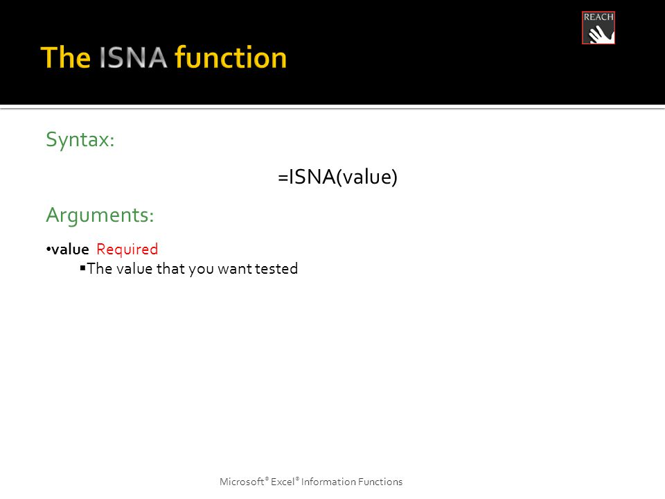 Microsoft ® Excel ® Information Functions Syntax: =ISNA(value) Arguments: value Required  The value that you want tested