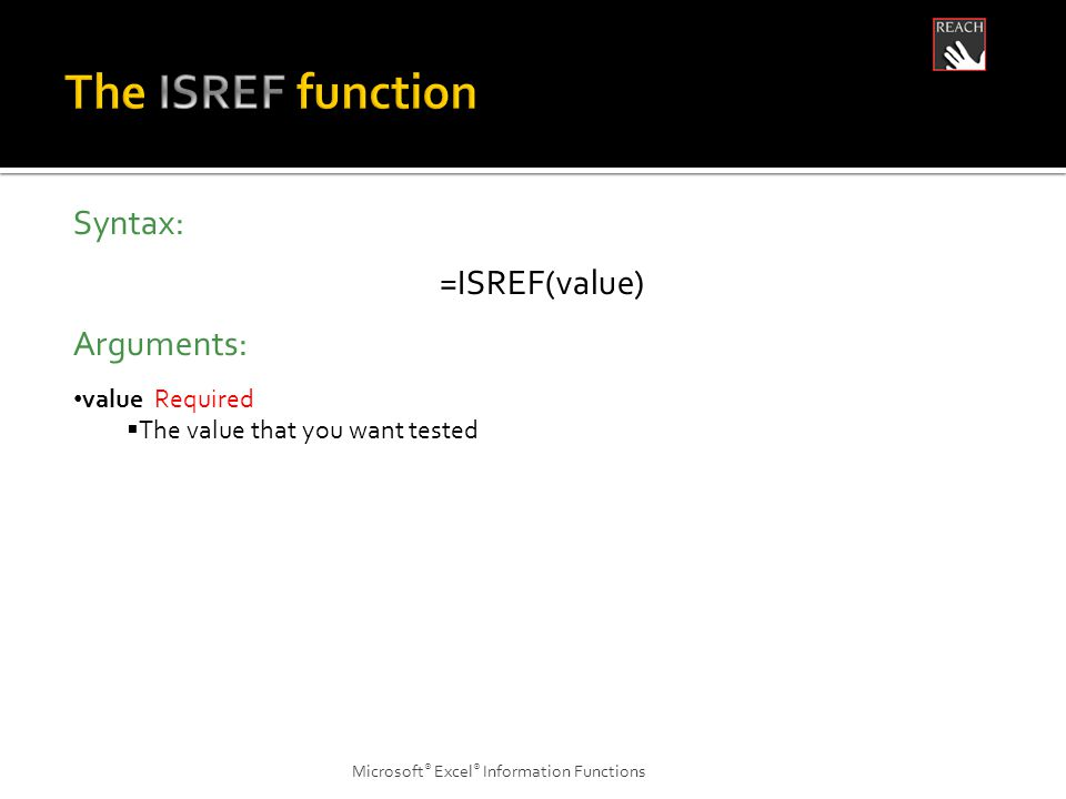 Microsoft ® Excel ® Information Functions Syntax: =ISREF(value) Arguments: value Required  The value that you want tested