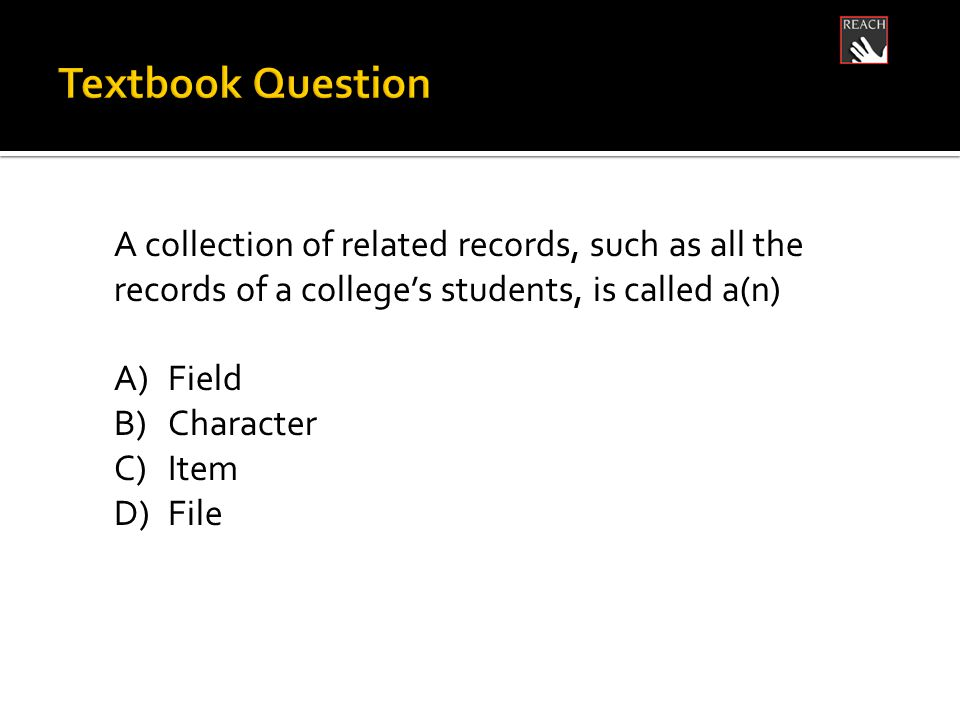 A collection of related records, such as all the records of a college's students, is called a(n) A)Field B)Character C)Item D)File