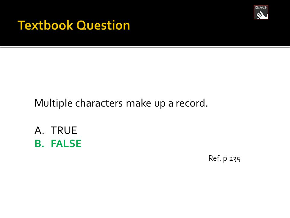 Multiple characters make up a record. A.TRUE B.FALSE Ref. p 235