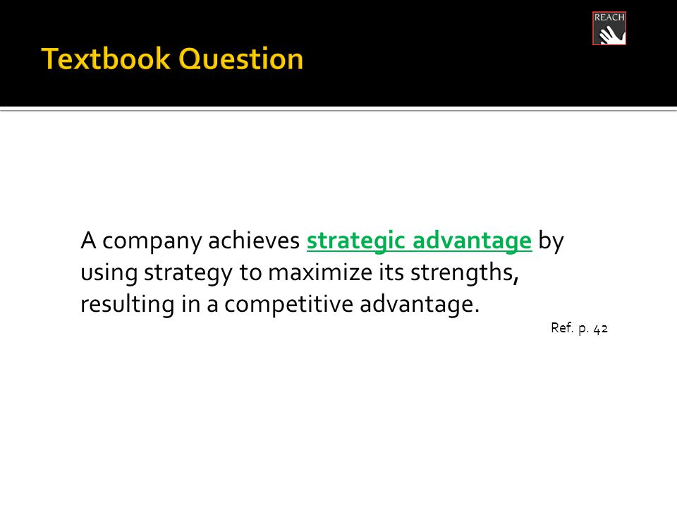 A company achieves strategic advantage by using strategy to maximize its strengths, resulting in a competitive advantage.