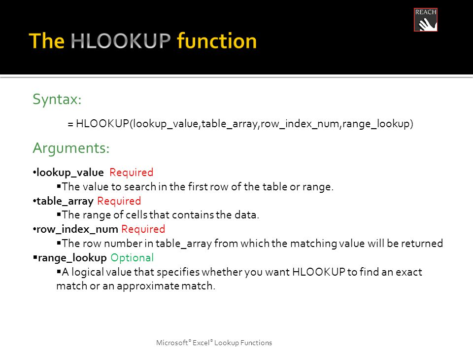 Microsoft ® Excel ® Lookup Functions Syntax: = HLOOKUP(lookup_value,table_array,row_index_num,range_lookup) Arguments: lookup_value Required  The value to search in the first row of the table or range.