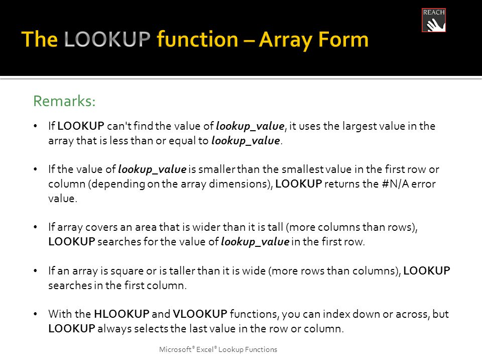 Microsoft ® Excel ® Lookup Functions Remarks: If LOOKUP can t find the value of lookup_value, it uses the largest value in the array that is less than or equal to lookup_value.