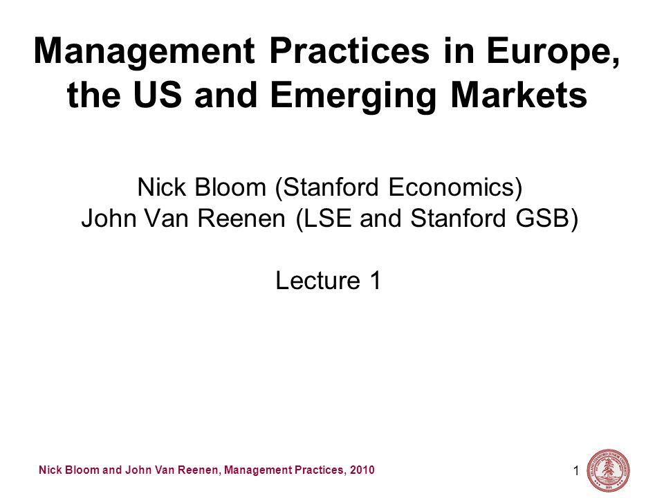 Nick Bloom and John Van Reenen, Management Practices, 2010 1 Management Practices in Europe, the US and Emerging Markets Nick Bloom (Stanford Economics) John Van Reenen (LSE and Stanford GSB) Lecture 1