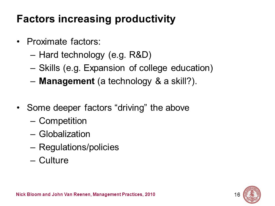 Nick Bloom and John Van Reenen, Management Practices, 2010 Factors increasing productivity Proximate factors: –Hard technology (e.g. R&D) –Skills (e.g