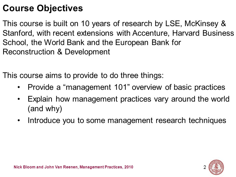Nick Bloom and John Van Reenen, Management Practices, 2010 2 Course Objectives This course is built on 10 years of research by LSE, McKinsey & Stanford, with recent extensions with Accenture, Harvard Business School, the World Bank and the European Bank for Reconstruction & Development This course aims to provide to do three things: Provide a management 101 overview of basic practices Explain how management practices vary around the world (and why) Introduce you to some management research techniques