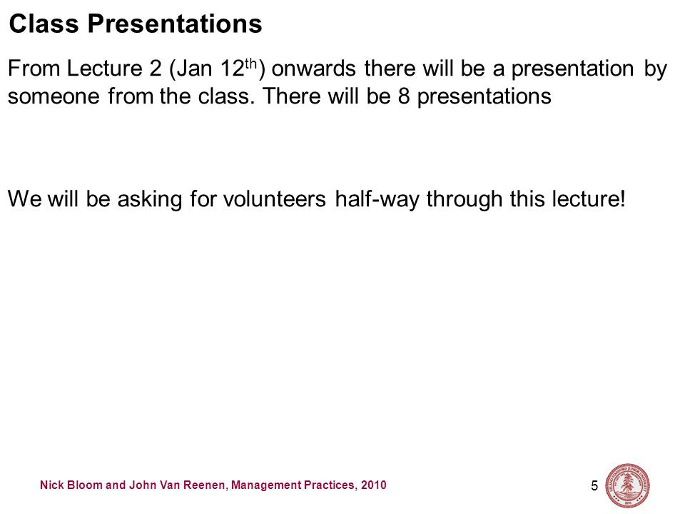 Nick Bloom and John Van Reenen, Management Practices, 2010 5 Class Presentations From Lecture 2 (Jan 12 th ) onwards there will be a presentation by someone from the class.