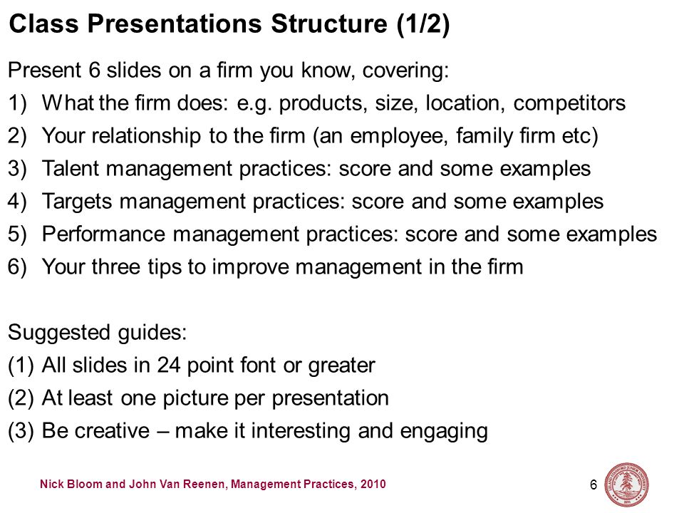 Nick Bloom and John Van Reenen, Management Practices, 2010 6 Class Presentations Structure (1/2) Present 6 slides on a firm you know, covering: 1)What the firm does: e.g.