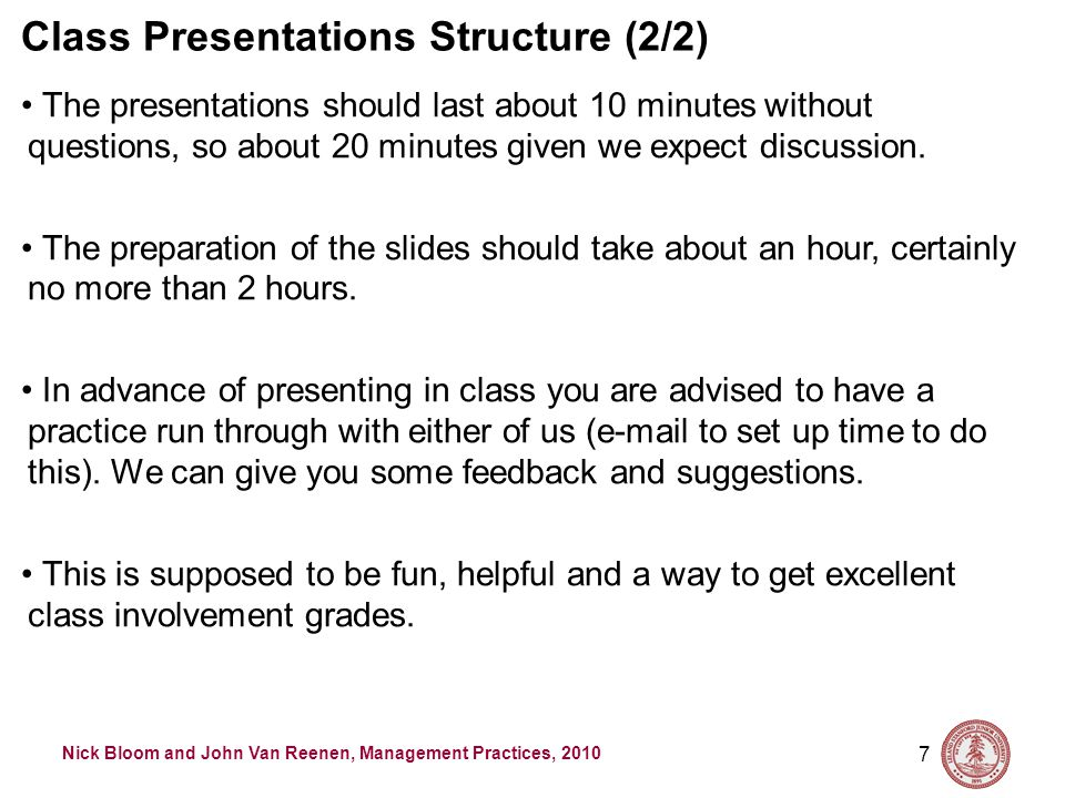 Nick Bloom and John Van Reenen, Management Practices, 2010 7 Class Presentations Structure (2/2) The presentations should last about 10 minutes without questions, so about 20 minutes given we expect discussion.