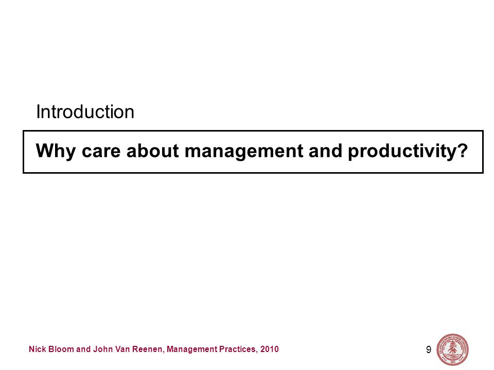 Nick Bloom and John Van Reenen, Management Practices, 2010 9 Introduction Why care about management and productivity?