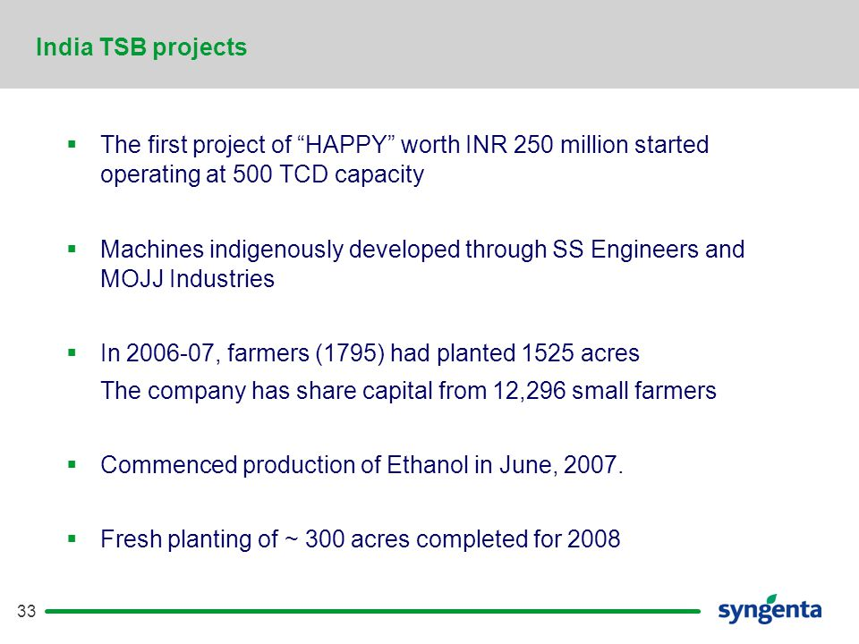 33  The first project of HAPPY worth INR 250 million started operating at 500 TCD capacity  Machines indigenously developed through SS Engineers and MOJJ Industries  In 2006-07, farmers (1795) had planted 1525 acres The company has share capital from 12,296 small farmers  Commenced production of Ethanol in June, 2007.
