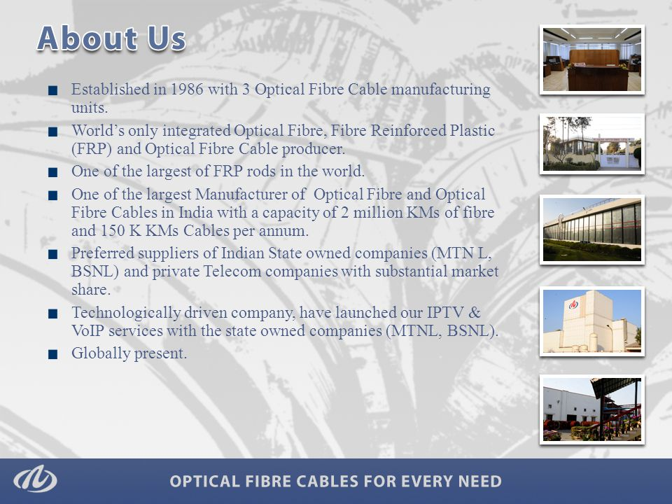 Established in 1986 with 3 Optical Fibre Cable manufacturing units. World's only integrated Optical Fibre, Fibre Reinforced Plastic (FRP) and Optical