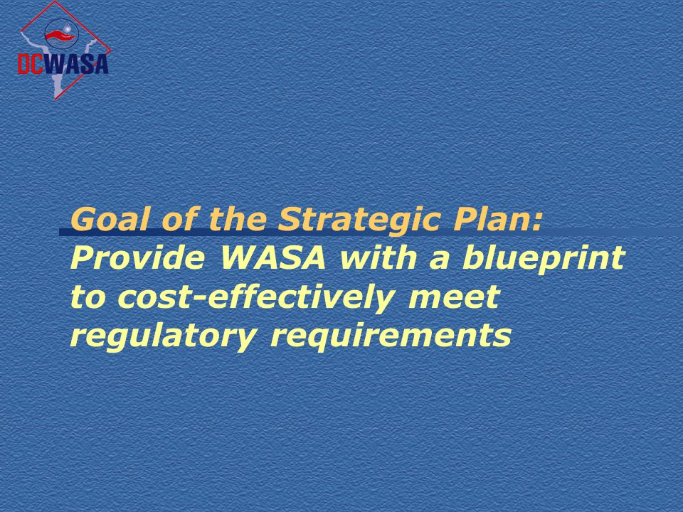 Goal of the Strategic Plan: Provide WASA with a blueprint to cost-effectively meet regulatory requirements