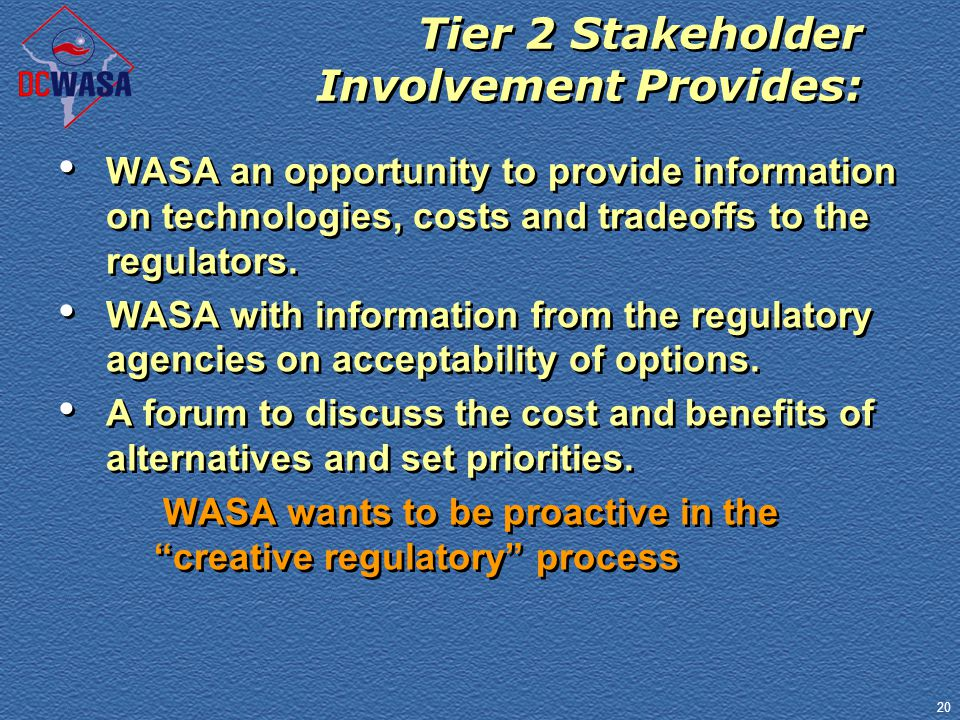 20 Tier 2 Stakeholder Involvement Provides: WASA an opportunity to provide information on technologies, costs and tradeoffs to the regulators. WASA wi