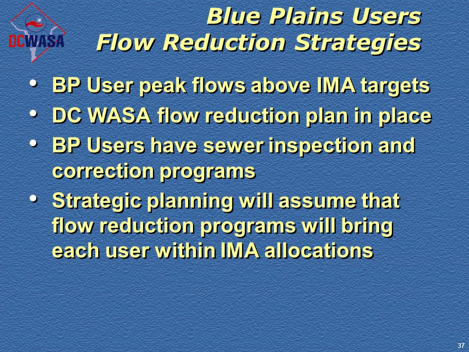 37 Blue Plains Users Flow Reduction Strategies BP User peak flows above IMA targets DC WASA flow reduction plan in place BP Users have sewer inspectio