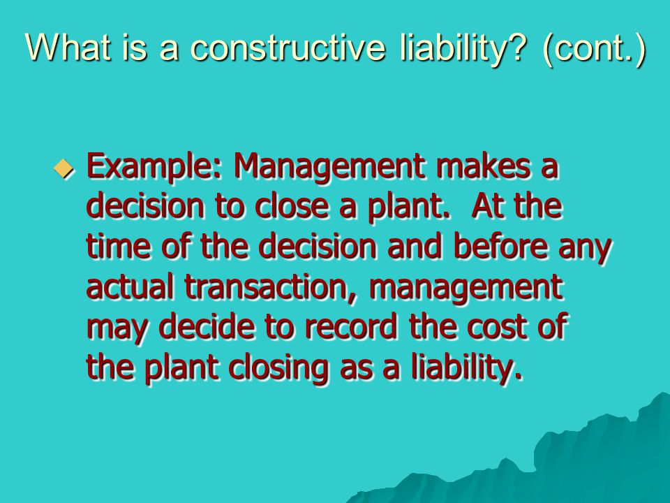 What is a constructive liability.(cont.)  Example: Management makes a decision to close a plant.