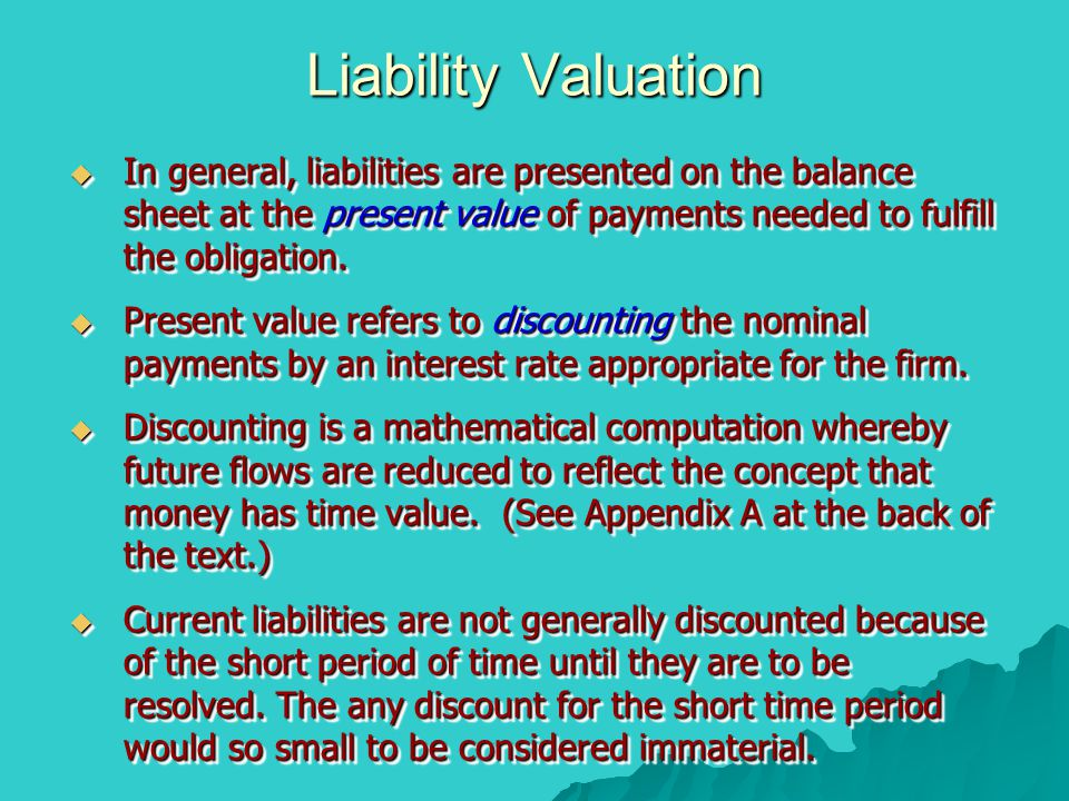 Liability Valuation  In general, liabilities are presented on the balance sheet at the present value of payments needed to fulfill the obligation.