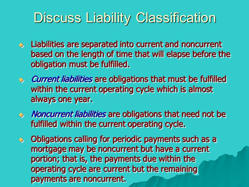 Discuss Liability Classification  Liabilities are separated into current and noncurrent based on the length of time that will elapse before the obligation must be fulfilled.