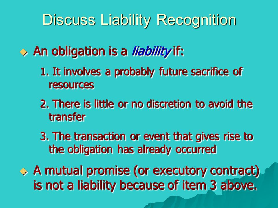 Discuss Liability Recognition  An obligation is a liability if: 1.