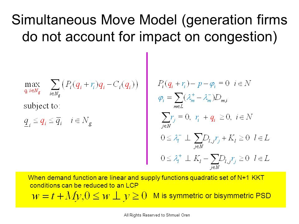 All Rights Reserved to Shmuel Oren Simultaneous Move Model (generation firms do not account for impact on congestion) When demand function are linear and supply functions quadratic set of N+1 KKT conditions can be reduced to an LCP M is symmetric or bisymmetric PSD
