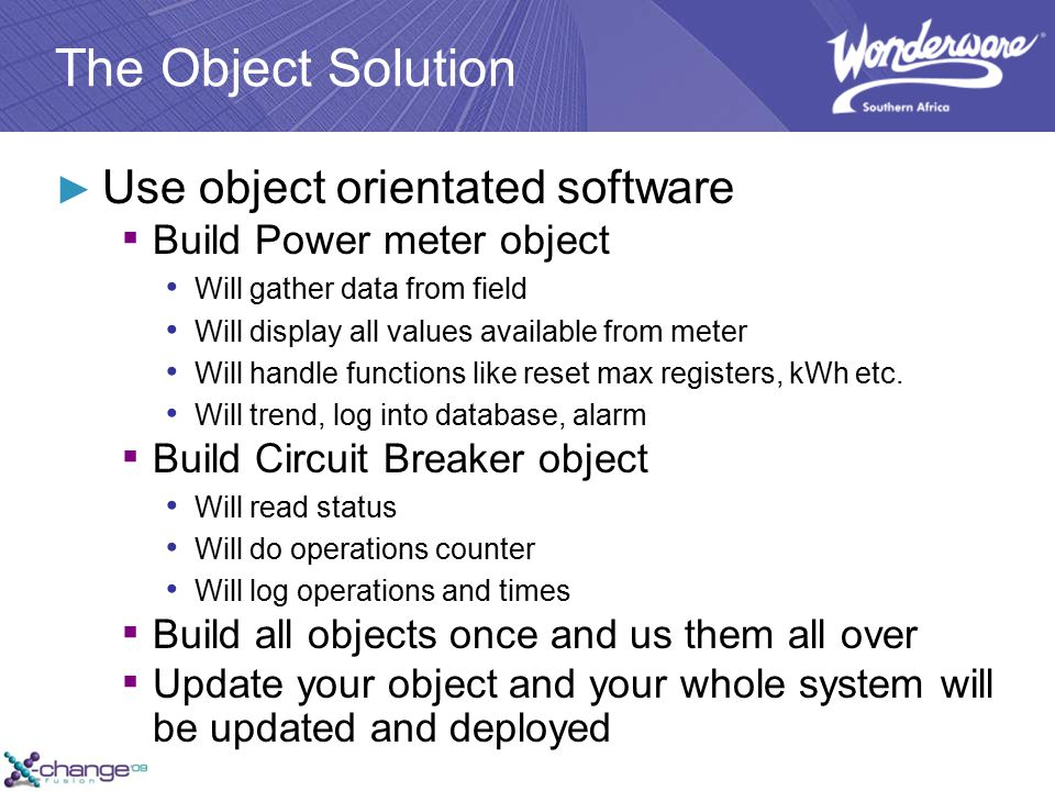 The Object Solution ► Use object orientated software ▪ Build Power meter object Will gather data from field Will display all values available from meter Will handle functions like reset max registers, kWh etc.