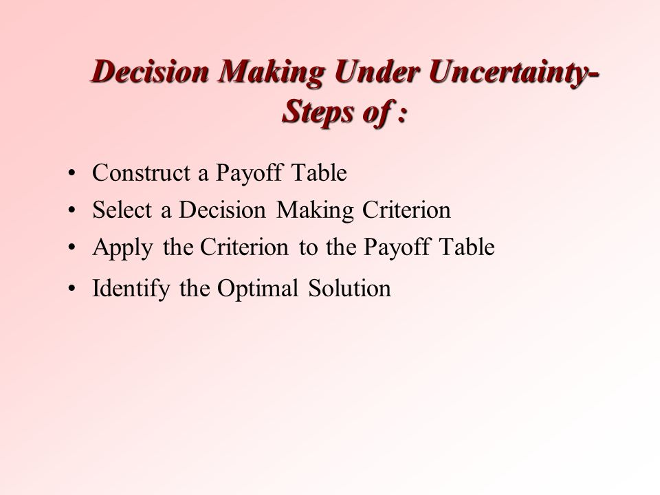 Decision Making Under Uncertainty- Steps of : Construct a Payoff Table Select a Decision Making Criterion Apply the Criterion to the Payoff Table Iden