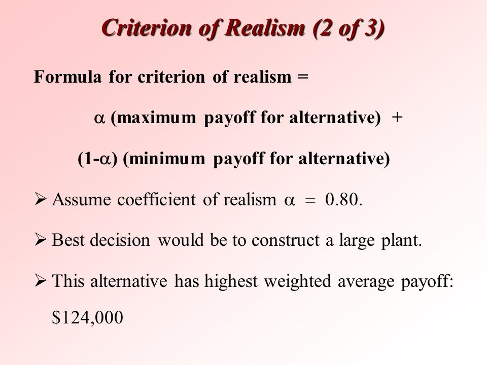 Criterion of Realism (2 of 3) Formula for criterion of realism =  (maximum payoff for alternative) + (1-  ) (minimum payoff for alternative)  Assu