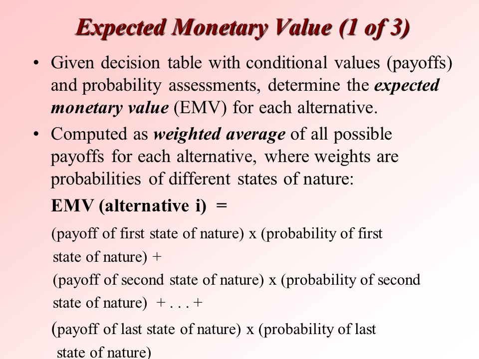 Expected Monetary Value (1 of 3) Given decision table with conditional values (payoffs) and probability assessments, determine the expected monetary v
