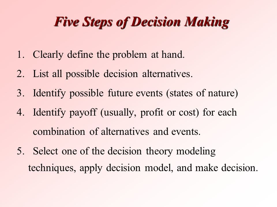 Five Steps of Decision Making 1. Clearly define the problem at hand. 2. List all possible decision alternatives. 3. Identify possible future events (s