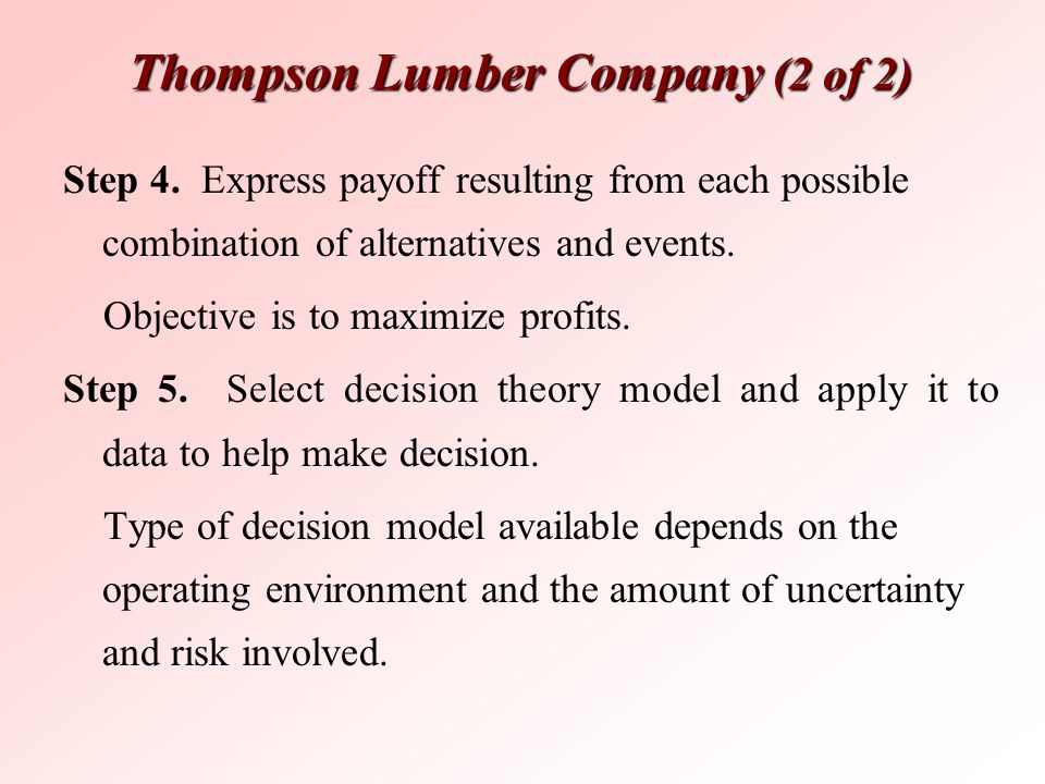 Thompson Lumber Company (2 of 2) Step 4. Express payoff resulting from each possible combination of alternatives and events. Objective is to maximize