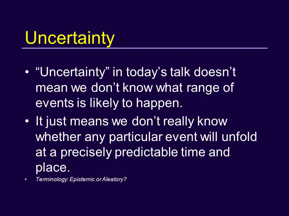 Uncertainty Uncertainty in today's talk doesn't mean we don't know what range of events is likely to happen.
