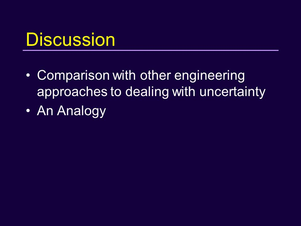 Discussion Comparison with other engineering approaches to dealing with uncertainty An Analogy